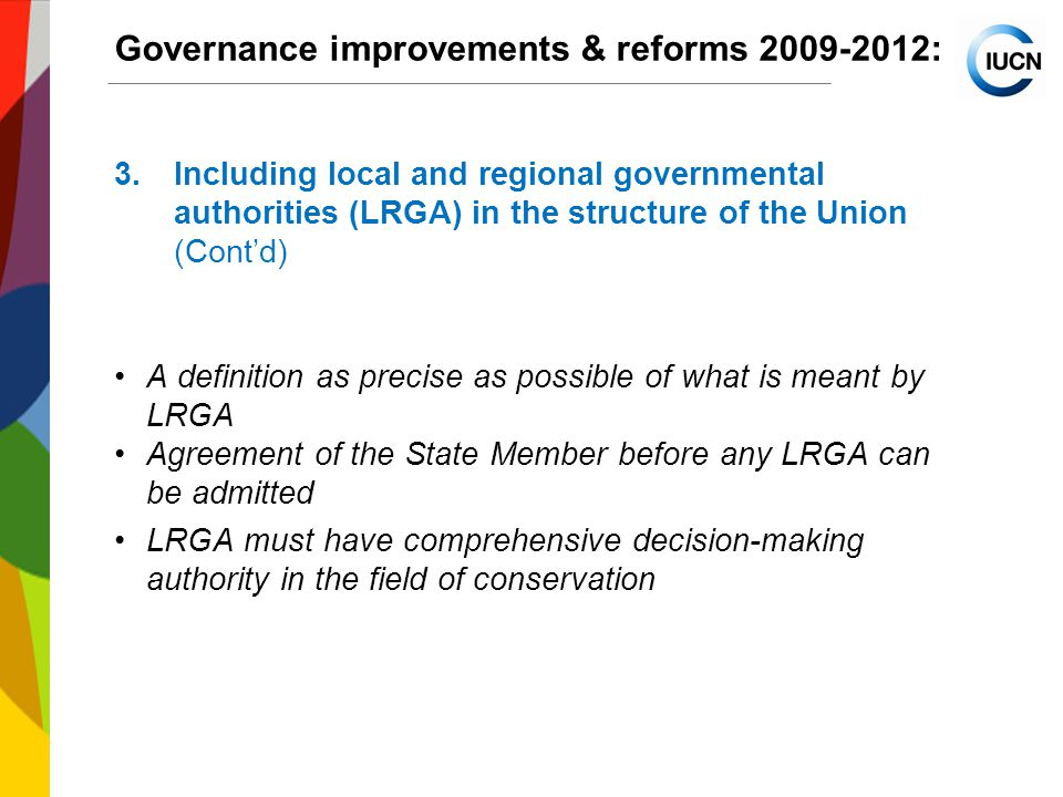 International Union for Conservation of Nature World Conservation Congress 2012 Governance improvements & reforms : 3.Including local and regional governmental authorities (LRGA) in the structure of the Union (Cont'd) A definition as precise as possible of what is meant by LRGA Agreement of the State Member before any LRGA can be admitted LRGA must have comprehensive decision-making authority in the field of conservation