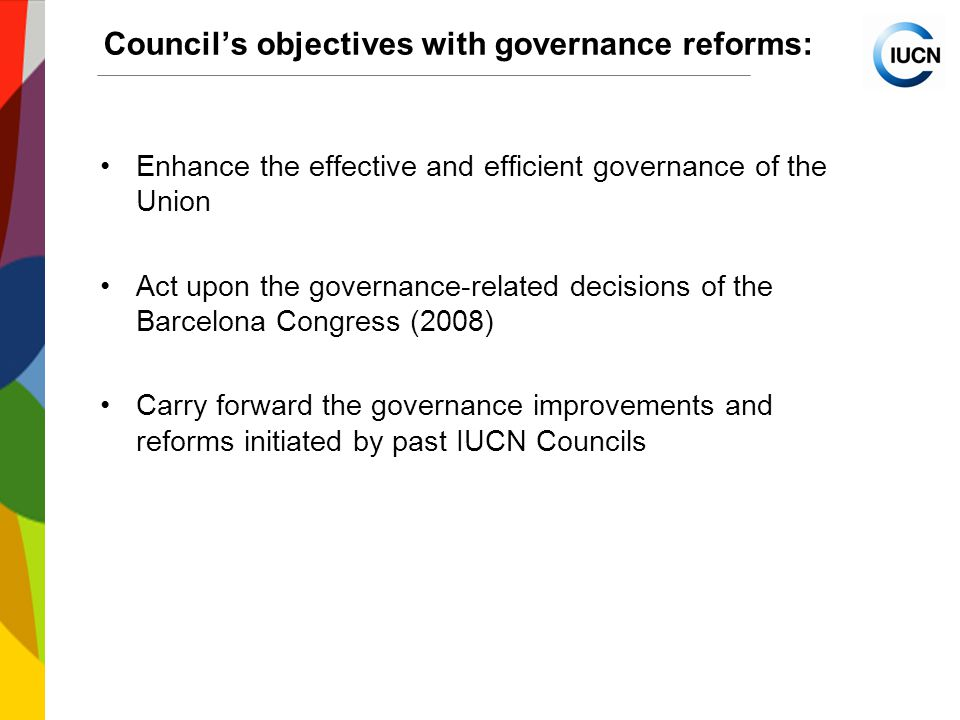 International Union for Conservation of Nature World Conservation Congress 2012 Council's objectives with governance reforms: Enhance the effective and efficient governance of the Union Act upon the governance-related decisions of the Barcelona Congress (2008) Carry forward the governance improvements and reforms initiated by past IUCN Councils