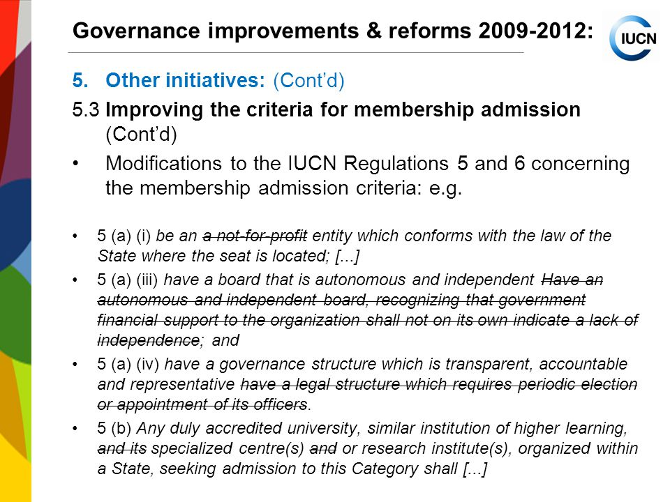 International Union for Conservation of Nature World Conservation Congress 2012 Governance improvements & reforms : 5.Other initiatives: (Cont'd) 5.3Improving the criteria for membership admission (Cont'd) Modifications to the IUCN Regulations 5 and 6 concerning the membership admission criteria: e.g.