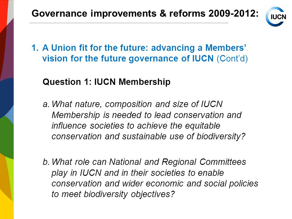 International Union for Conservation of Nature World Conservation Congress 2012 Governance improvements & reforms : 1.A Union fit for the future: advancing a Members' vision for the future governance of IUCN (Cont'd) Question 1: IUCN Membership a.What nature, composition and size of IUCN Membership is needed to lead conservation and influence societies to achieve the equitable conservation and sustainable use of biodiversity.
