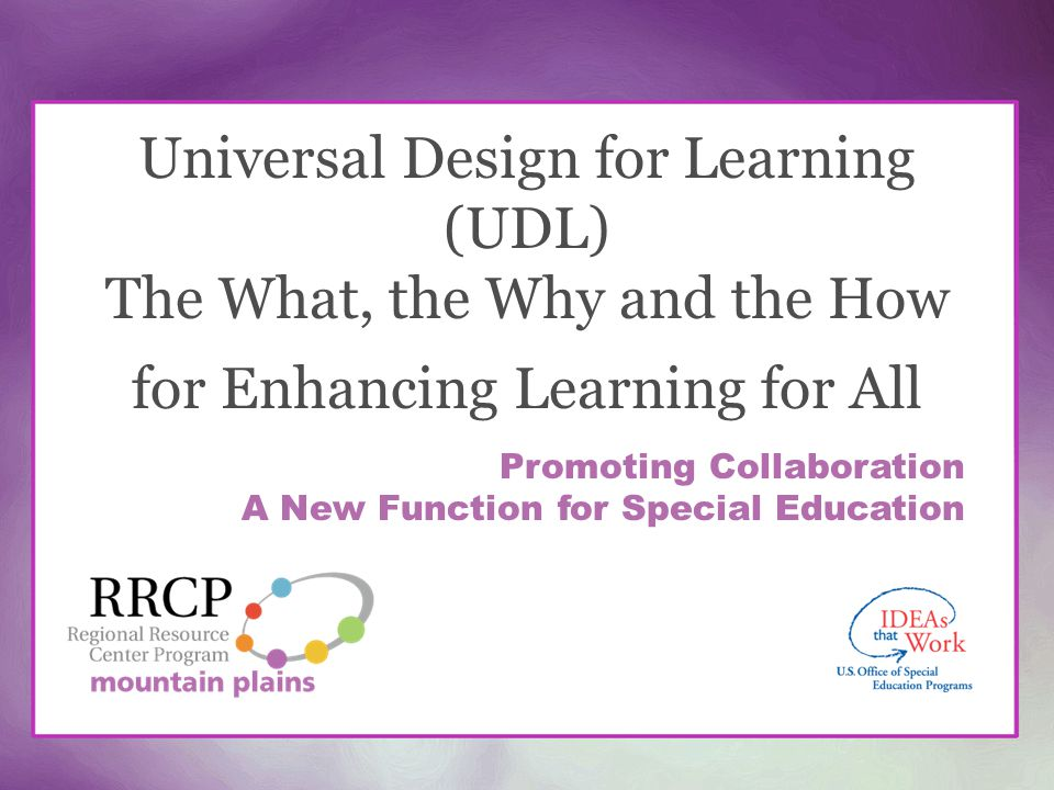 Universal Design for Learning (UDL) The What, the Why and the How for Enhancing Learning for All Promoting Collaboration A New Function for Special Ed