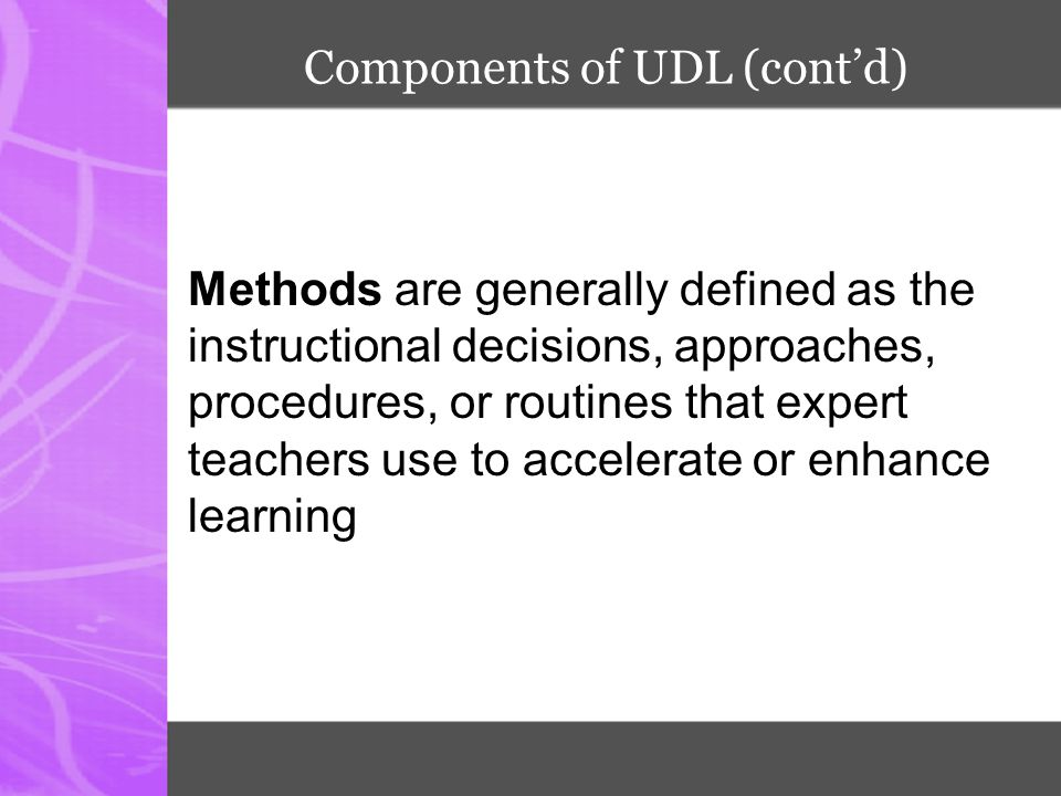 Components of UDL (cont'd) Methods are generally defined as the instructional decisions, approaches, procedures, or routines that expert teachers use