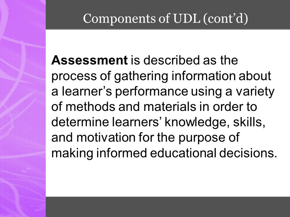 Components of UDL (cont'd) Assessment is described as the process of gathering information about a learner's performance using a variety of methods an