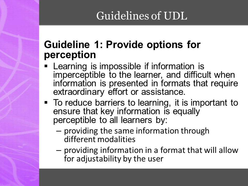 Guidelines of UDL Guideline 1: Provide options for perception  Learning is impossible if information is imperceptible to the learner, and difficult w
