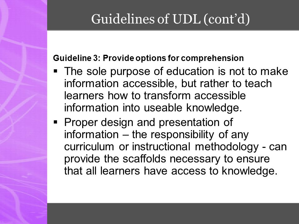 Guidelines of UDL (cont'd) Guideline 3: Provide options for comprehension  The sole purpose of education is not to make information accessible, but r