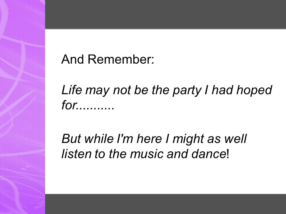 And Remember: Life may not be the party I had hoped for........... But while I'm here I might as well listen to the music and dance!