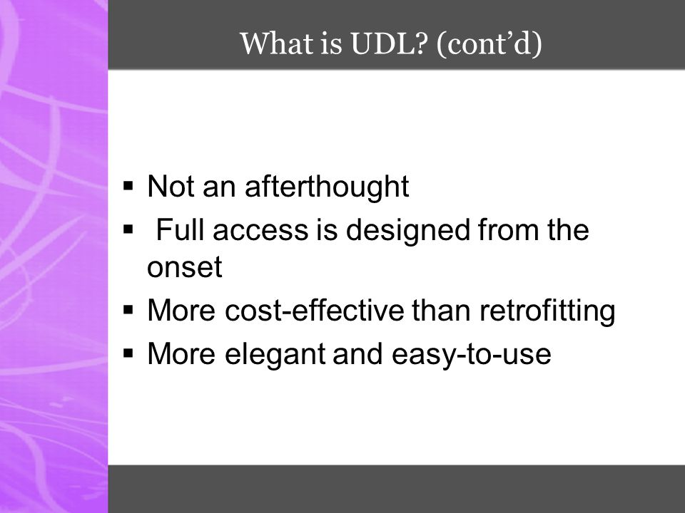 What is UDL? (cont'd)  Not an afterthought  Full access is designed from the onset  More cost-effective than retrofitting  More elegant and easy-t