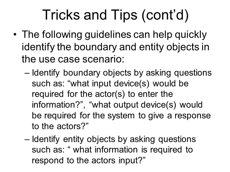 Tricks and Tips (cont'd) The following guidelines can help quickly identify the boundary and entity objects in the use case scenario: –Identify bounda