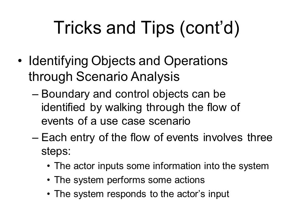 Tricks and Tips (cont'd) Identifying Objects and Operations through Scenario Analysis –Boundary and control objects can be identified by walking throu
