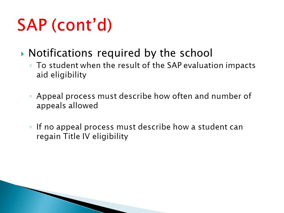  Notifications required by the school ◦ To student when the result of the SAP evaluation impacts aid eligibility ◦ Appeal process must describe how often and number of appeals allowed ◦ If no appeal process must describe how a student can regain Title IV eligibility