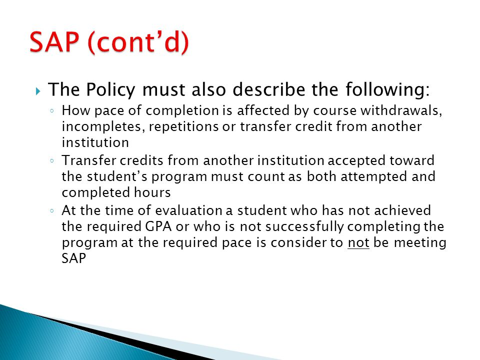  The Policy must also describe the following: ◦ How pace of completion is affected by course withdrawals, incompletes, repetitions or transfer credit from another institution ◦ Transfer credits from another institution accepted toward the student's program must count as both attempted and completed hours ◦ At the time of evaluation a student who has not achieved the required GPA or who is not successfully completing the program at the required pace is consider to not be meeting SAP