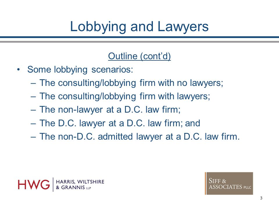 Lobbying and Lawyers Outline (cont'd) Some lobbying scenarios: –The consulting/lobbying firm with no lawyers; –The consulting/lobbying firm with lawyers; –The non-lawyer at a D.C.