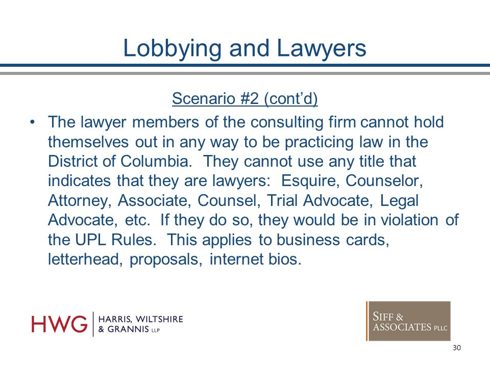 Lobbying and Lawyers Scenario #2 (cont'd) The lawyer members of the consulting firm cannot hold themselves out in any way to be practicing law in the District of Columbia.