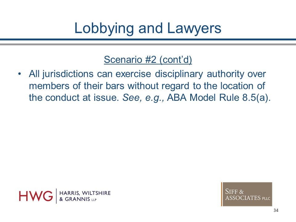 Lobbying and Lawyers Scenario #2 (cont'd) All jurisdictions can exercise disciplinary authority over members of their bars without regard to the location of the conduct at issue.