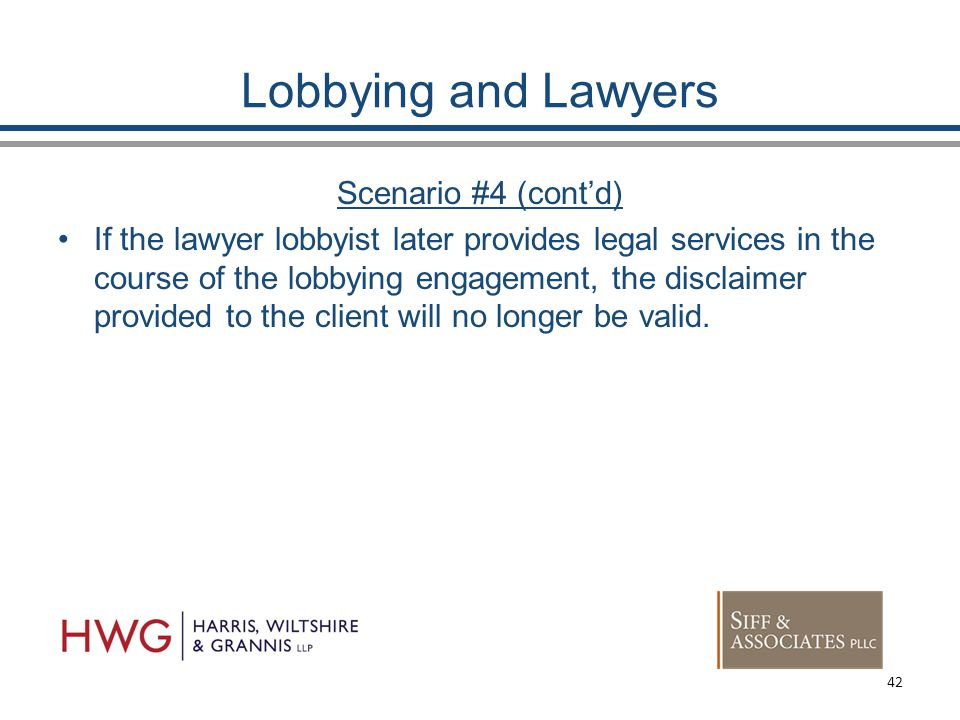 Lobbying and Lawyers Scenario #4 (cont'd) If the lawyer lobbyist later provides legal services in the course of the lobbying engagement, the disclaimer provided to the client will no longer be valid.