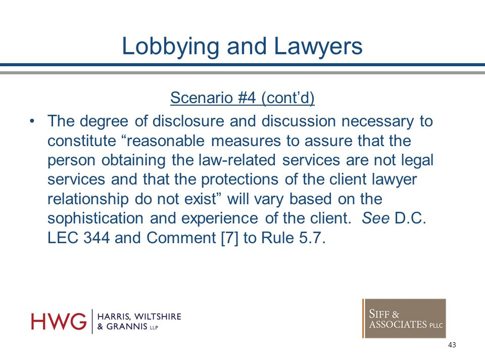 Lobbying and Lawyers Scenario #4 (cont'd) The degree of disclosure and discussion necessary to constitute reasonable measures to assure that the person obtaining the law-related services are not legal services and that the protections of the client lawyer relationship do not exist will vary based on the sophistication and experience of the client.