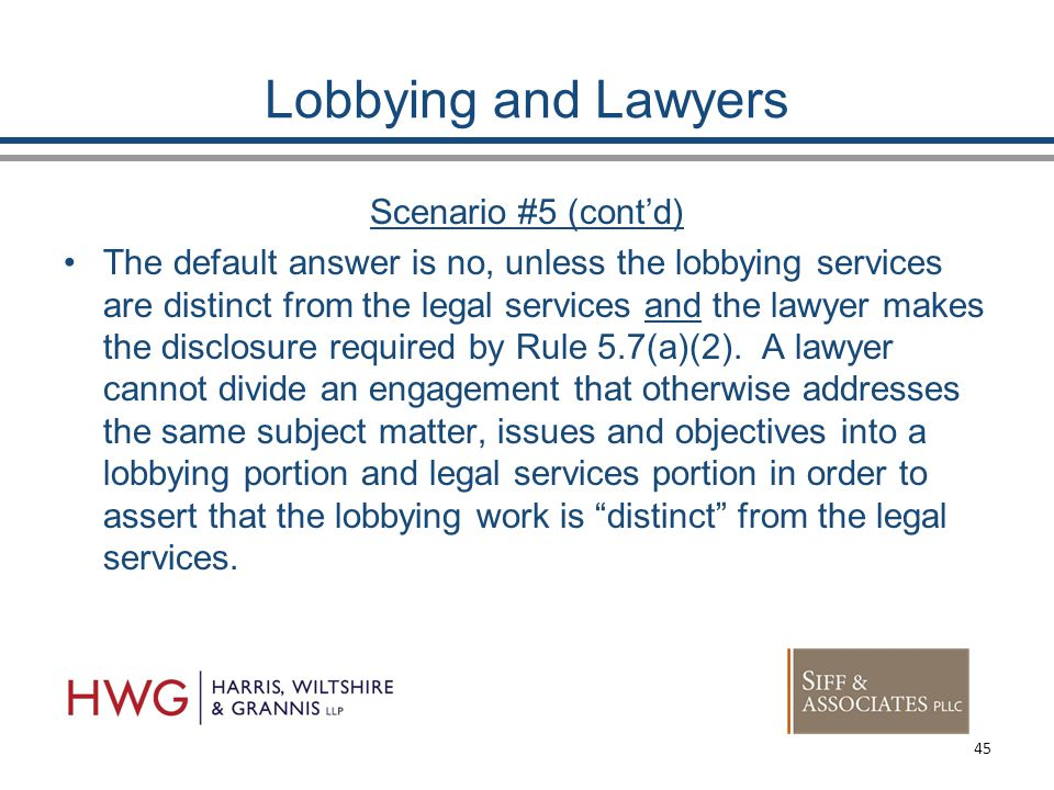 Lobbying and Lawyers Scenario #5 (cont'd) The default answer is no, unless the lobbying services are distinct from the legal services and the lawyer makes the disclosure required by Rule 5.7(a)(2).