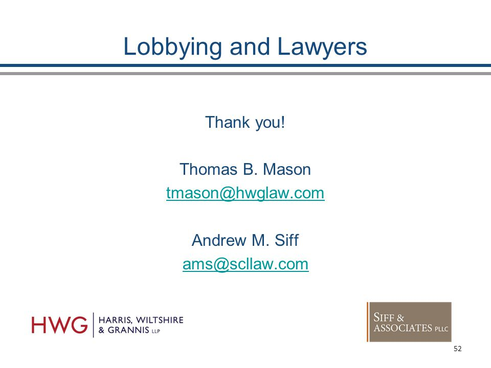 Lobbying and Lawyers Thank you! Thomas B. Mason tmason@hwglaw.com Andrew M. Siff ams@scllaw.com 52