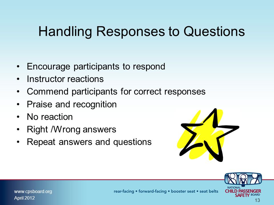 www.cpsboard.org April 2012 13 Handling Responses to Questions Encourage participants to respond Instructor reactions Commend participants for correct responses Praise and recognition No reaction Right /Wrong answers Repeat answers and questions