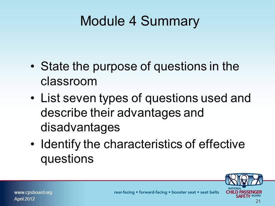 www.cpsboard.org April 2012 21 Module 4 Summary State the purpose of questions in the classroom List seven types of questions used and describe their advantages and disadvantages Identify the characteristics of effective questions