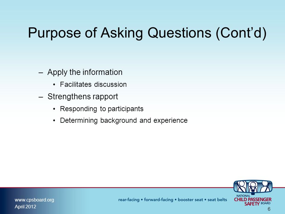 www.cpsboard.org April 2012 6 Purpose of Asking Questions (Cont'd) –Apply the information Facilitates discussion –Strengthens rapport Responding to participants Determining background and experience