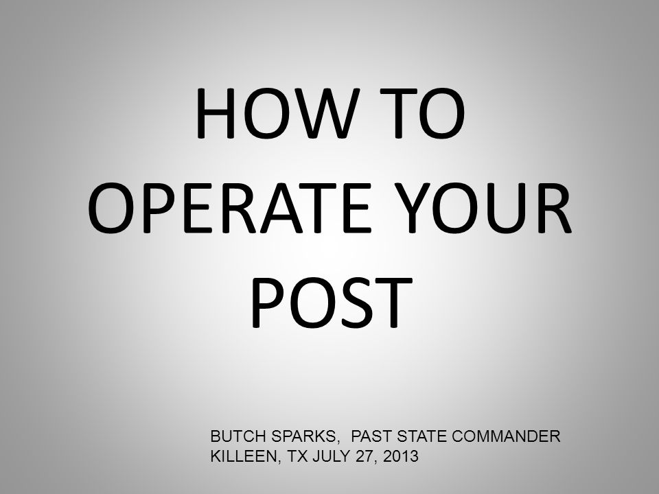 HOW TO OPERATE YOUR POST BUTCH SPARKS, PAST STATE COMMANDER KILLEEN, TX JULY 27, 2013
