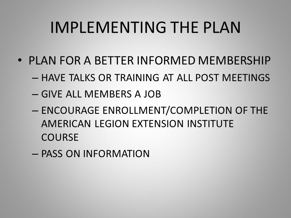 IMPLEMENTING THE PLAN PLAN FOR A BETTER INFORMED MEMBERSHIP – HAVE TALKS OR TRAINING AT ALL POST MEETINGS – GIVE ALL MEMBERS A JOB – ENCOURAGE ENROLLMENT/COMPLETION OF THE AMERICAN LEGION EXTENSION INSTITUTE COURSE – PASS ON INFORMATION
