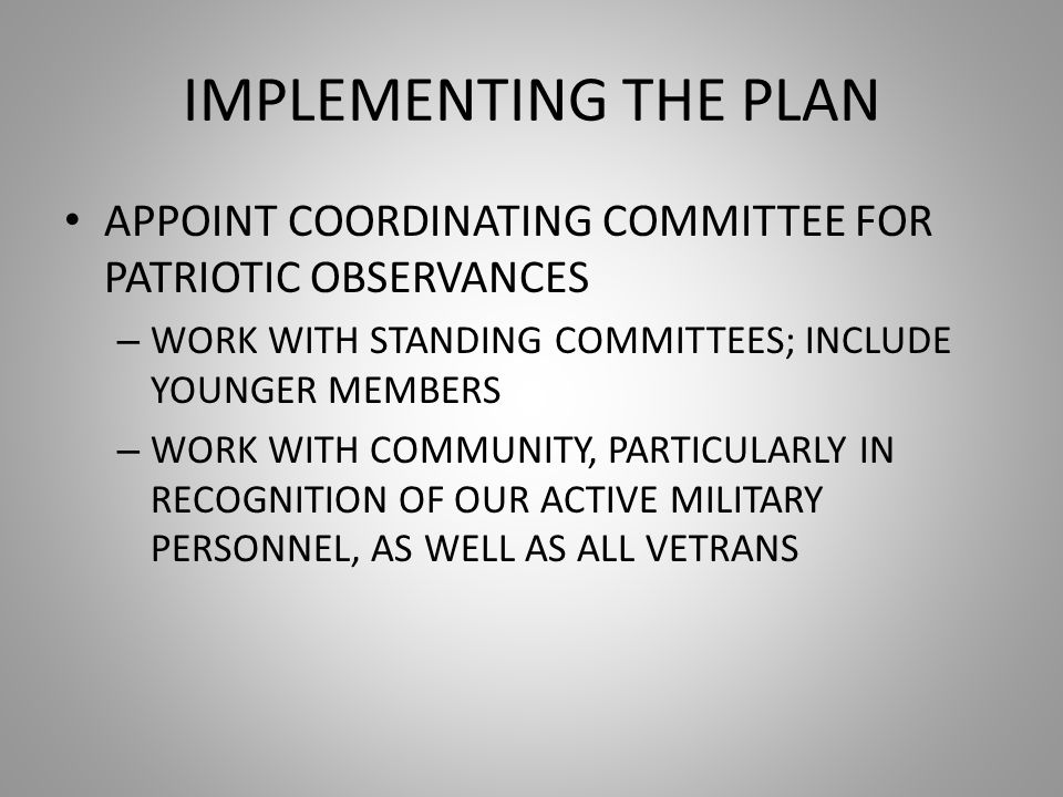IMPLEMENTING THE PLAN APPOINT COORDINATING COMMITTEE FOR PATRIOTIC OBSERVANCES – WORK WITH STANDING COMMITTEES; INCLUDE YOUNGER MEMBERS – WORK WITH COMMUNITY, PARTICULARLY IN RECOGNITION OF OUR ACTIVE MILITARY PERSONNEL, AS WELL AS ALL VETRANS