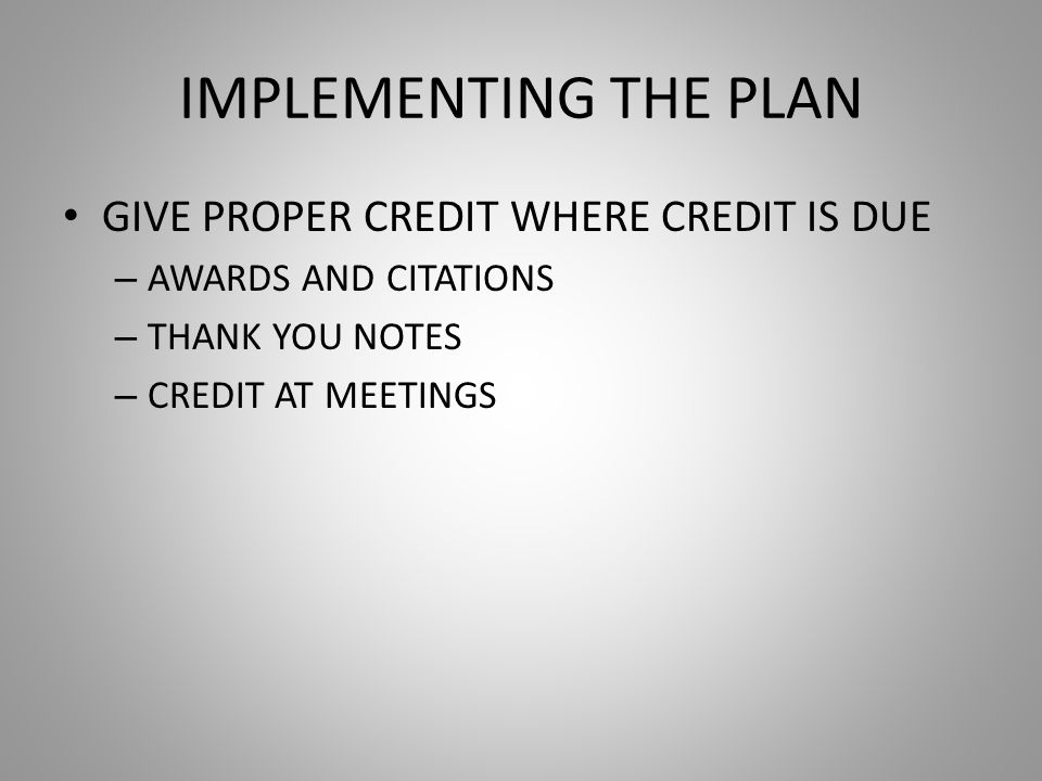 IMPLEMENTING THE PLAN GIVE PROPER CREDIT WHERE CREDIT IS DUE – AWARDS AND CITATIONS – THANK YOU NOTES – CREDIT AT MEETINGS