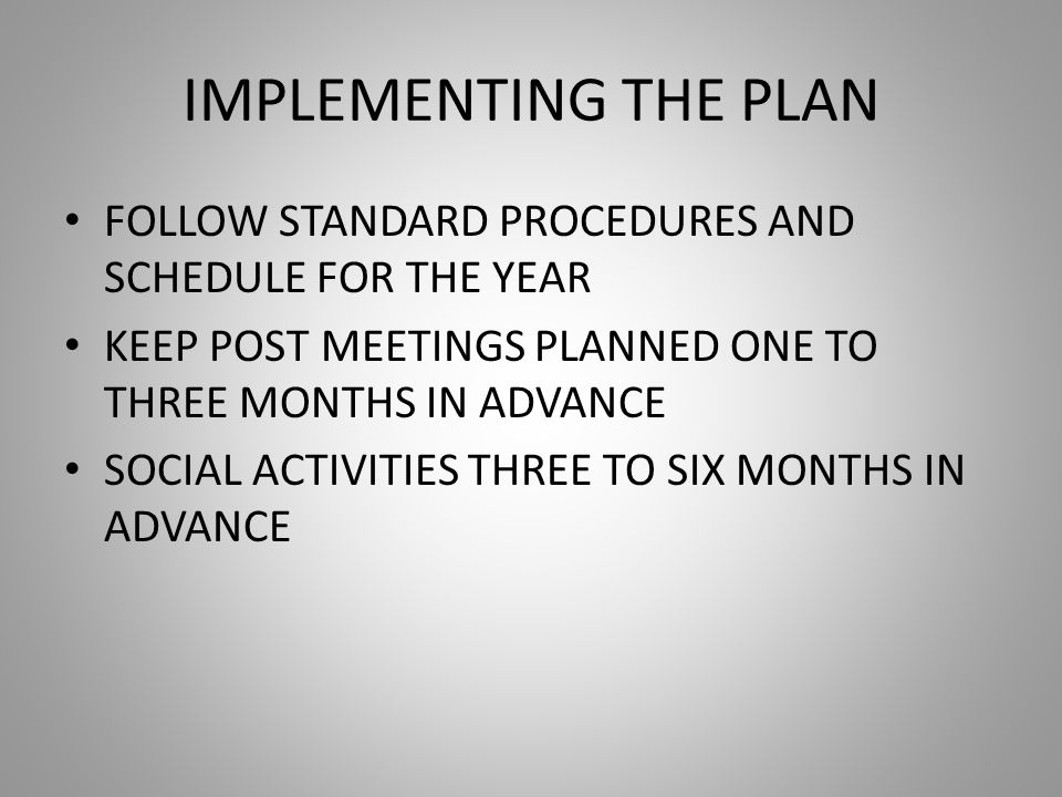 IMPLEMENTING THE PLAN FOLLOW STANDARD PROCEDURES AND SCHEDULE FOR THE YEAR KEEP POST MEETINGS PLANNED ONE TO THREE MONTHS IN ADVANCE SOCIAL ACTIVITIES THREE TO SIX MONTHS IN ADVANCE