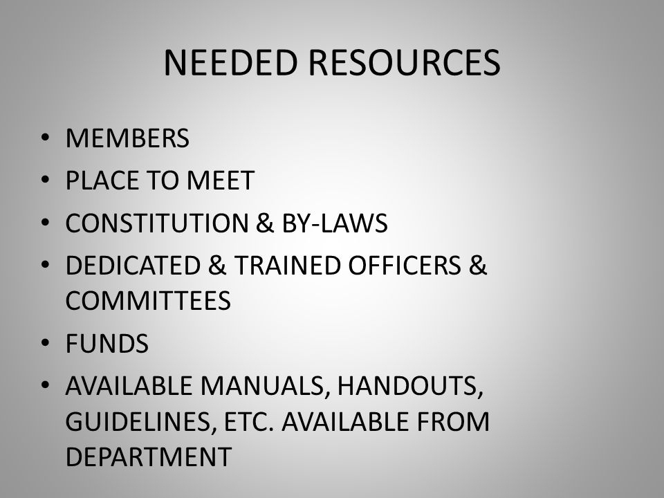 NEEDED RESOURCES MEMBERS PLACE TO MEET CONSTITUTION & BY-LAWS DEDICATED & TRAINED OFFICERS & COMMITTEES FUNDS AVAILABLE MANUALS, HANDOUTS, GUIDELINES, ETC.