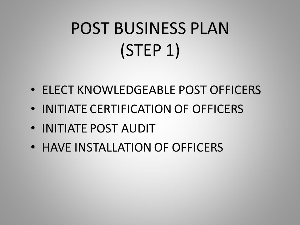 POST BUSINESS PLAN (STEP 1) ELECT KNOWLEDGEABLE POST OFFICERS INITIATE CERTIFICATION OF OFFICERS INITIATE POST AUDIT HAVE INSTALLATION OF OFFICERS
