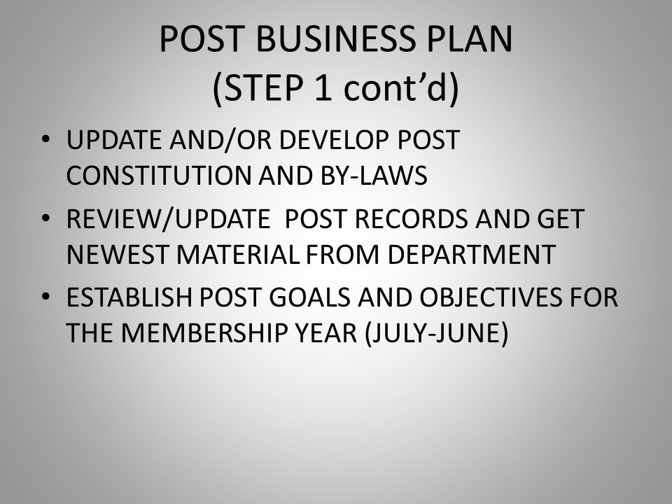 POST BUSINESS PLAN (STEP 1 cont'd) UPDATE AND/OR DEVELOP POST CONSTITUTION AND BY-LAWS REVIEW/UPDATE POST RECORDS AND GET NEWEST MATERIAL FROM DEPARTMENT ESTABLISH POST GOALS AND OBJECTIVES FOR THE MEMBERSHIP YEAR (JULY-JUNE)