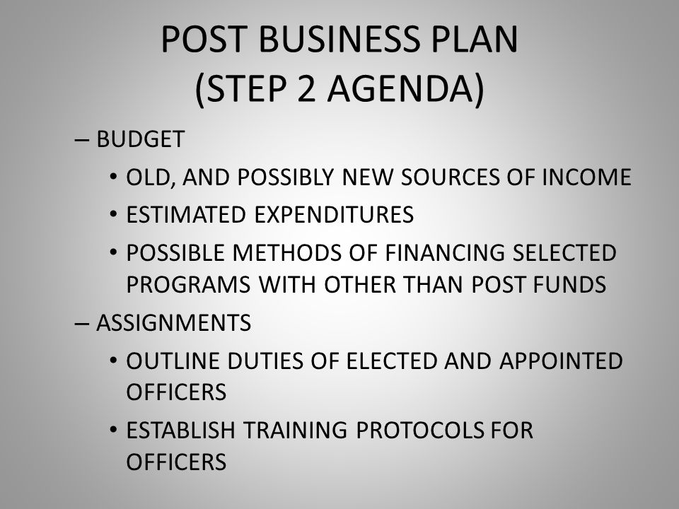 POST BUSINESS PLAN (STEP 2 AGENDA) – BUDGET OLD, AND POSSIBLY NEW SOURCES OF INCOME ESTIMATED EXPENDITURES POSSIBLE METHODS OF FINANCING SELECTED PROGRAMS WITH OTHER THAN POST FUNDS – ASSIGNMENTS OUTLINE DUTIES OF ELECTED AND APPOINTED OFFICERS ESTABLISH TRAINING PROTOCOLS FOR OFFICERS