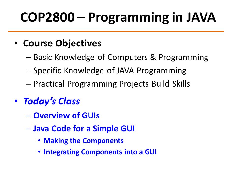 COP2800 – Programming in JAVA Course Objectives – Basic Knowledge of Computers & Programming – Specific Knowledge of JAVA Programming – Practical Programming Projects Build Skills Today's Class – Overview of GUIs – Java Code for a Simple GUI Making the Components Integrating Components into a GUI