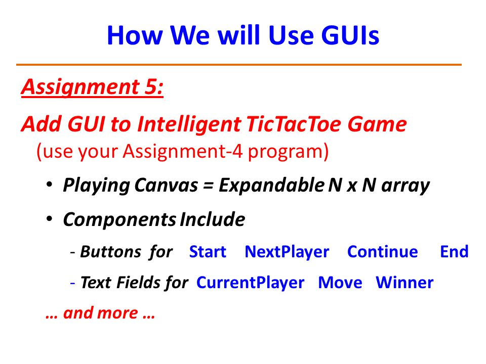 How We will Use GUIs Assignment 5: Add GUI to Intelligent TicTacToe Game (use your Assignment-4 program) Playing Canvas = Expandable N x N array Components Include - Buttons for Start NextPlayer Continue End - Text Fields for CurrentPlayer Move Winner … and more …