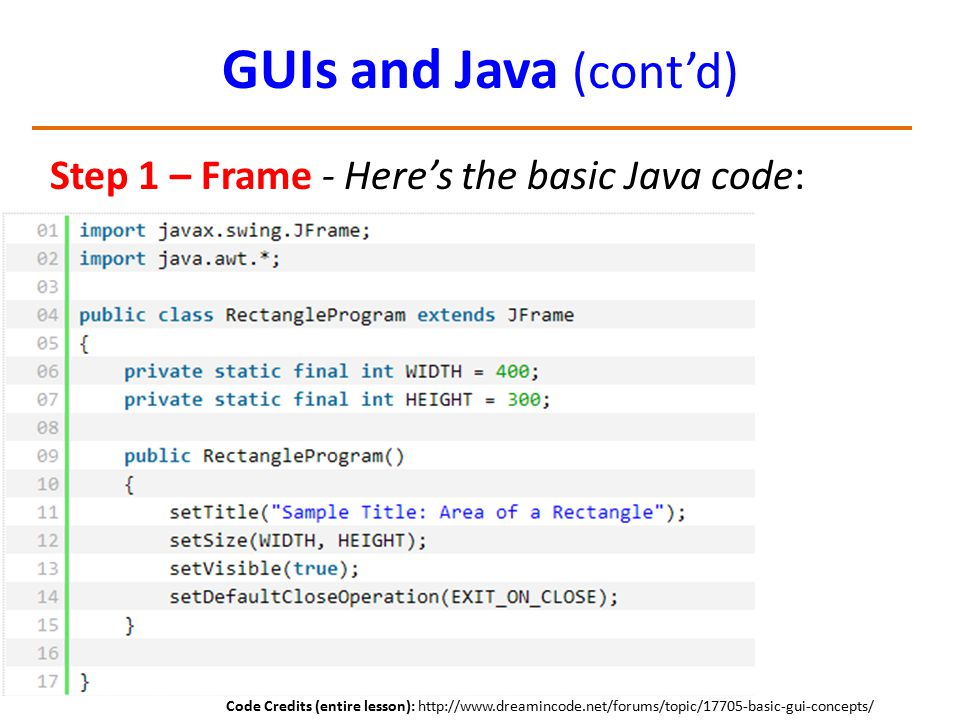 GUIs and Java (cont'd) Step 1 – Frame - Here's the basic Java code: Code Credits (entire lesson): http://www.dreamincode.net/forums/topic/17705-basic-