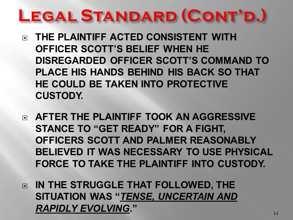  THE PLAINTIFF ACTED CONSISTENT WITH OFFICER SCOTT'S BELIEF WHEN HE DISREGARDED OFFICER SCOTT'S COMMAND TO PLACE HIS HANDS BEHIND HIS BACK SO THAT HE COULD BE TAKEN INTO PROTECTIVE CUSTODY.