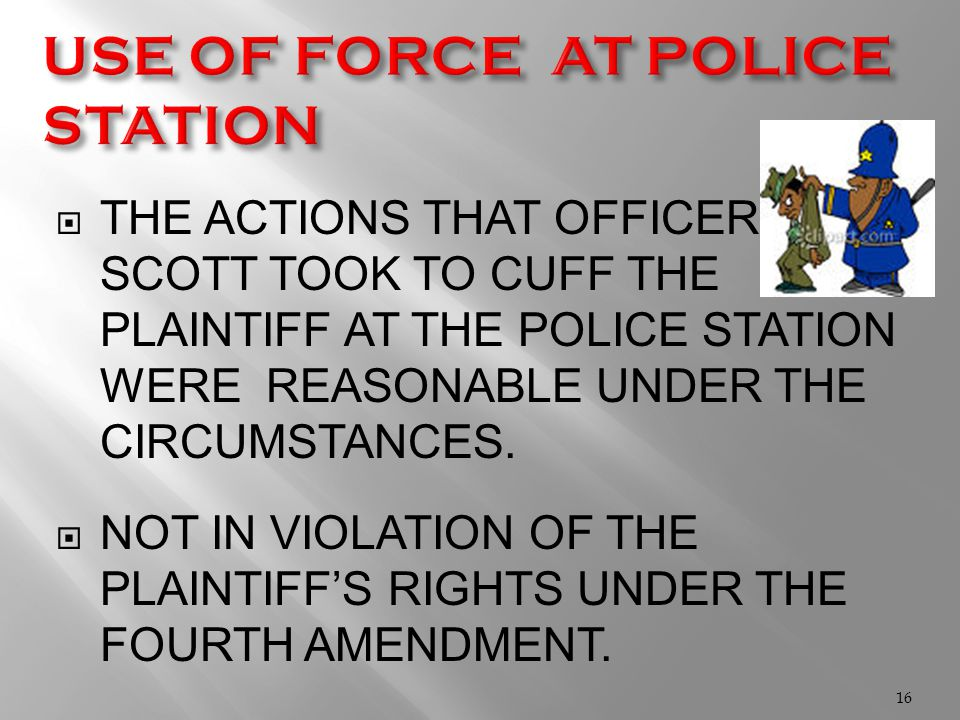  THE ACTIONS THAT OFFICER SCOTT TOOK TO CUFF THE PLAINTIFF AT THE POLICE STATION WERE REASONABLE UNDER THE CIRCUMSTANCES.