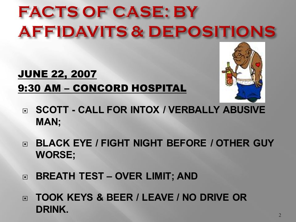 JUNE 22, 2007 9:30 AM – CONCORD HOSPITAL  SCOTT - CALL FOR INTOX / VERBALLY ABUSIVE MAN;  BLACK EYE / FIGHT NIGHT BEFORE / OTHER GUY WORSE;  BREATH TEST – OVER LIMIT; AND  TOOK KEYS & BEER / LEAVE / NO DRIVE OR DRINK.