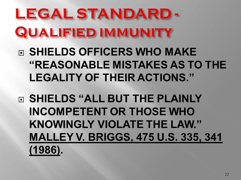  SHIELDS OFFICERS WHO MAKE REASONABLE MISTAKES AS TO THE LEGALITY OF THEIR ACTIONS.  SHIELDS ALL BUT THE PLAINLY INCOMPETENT OR THOSE WHO KNOWINGLY VIOLATE THE LAW. MALLEY V.