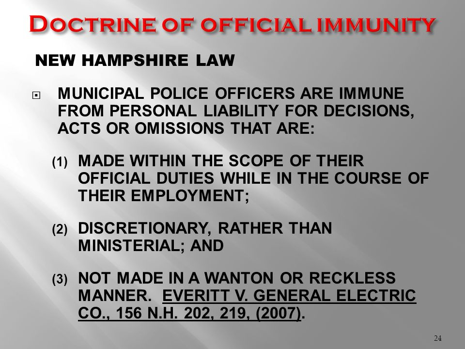 NEW HAMPSHIRE LAW  MUNICIPAL POLICE OFFICERS ARE IMMUNE FROM PERSONAL LIABILITY FOR DECISIONS, ACTS OR OMISSIONS THAT ARE: (1) MADE WITHIN THE SCOPE OF THEIR OFFICIAL DUTIES WHILE IN THE COURSE OF THEIR EMPLOYMENT; (2) DISCRETIONARY, RATHER THAN MINISTERIAL; AND (3) NOT MADE IN A WANTON OR RECKLESS MANNER.