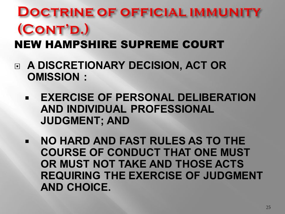 NEW HAMPSHIRE SUPREME COURT  A DISCRETIONARY DECISION, ACT OR OMISSION :  EXERCISE OF PERSONAL DELIBERATION AND INDIVIDUAL PROFESSIONAL JUDGMENT; AND  NO HARD AND FAST RULES AS TO THE COURSE OF CONDUCT THAT ONE MUST OR MUST NOT TAKE AND THOSE ACTS REQUIRING THE EXERCISE OF JUDGMENT AND CHOICE.