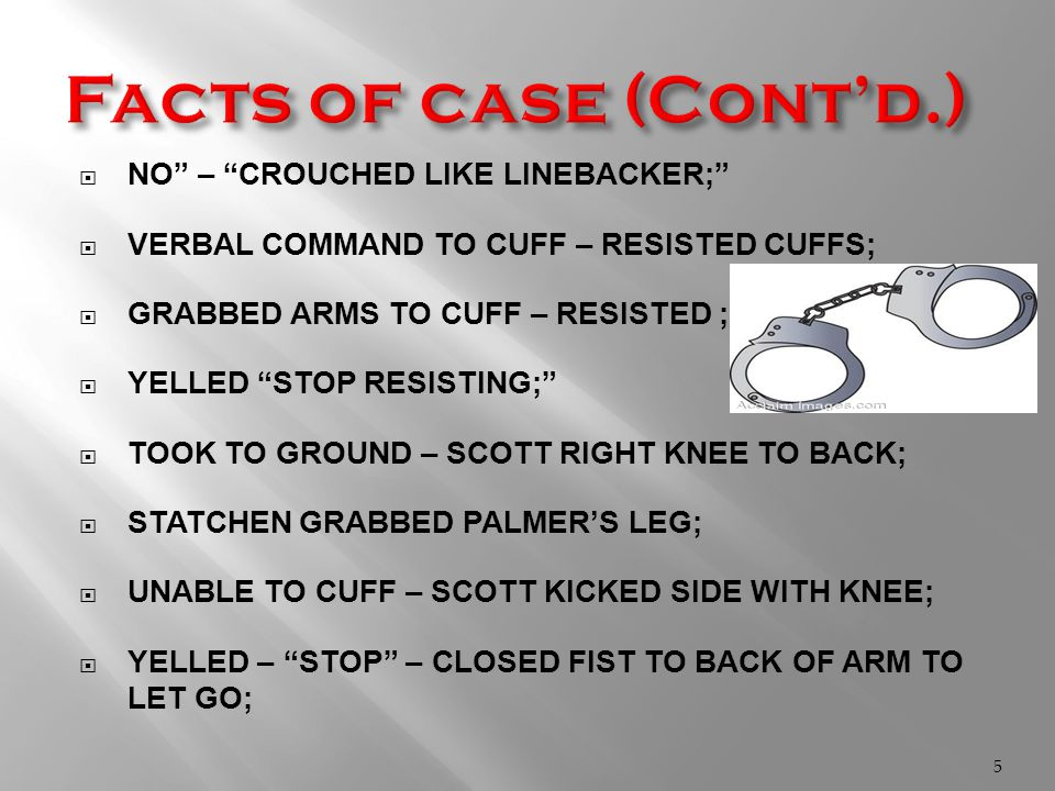  NO – CROUCHED LIKE LINEBACKER;  VERBAL COMMAND TO CUFF – RESISTED CUFFS;  GRABBED ARMS TO CUFF – RESISTED ;  YELLED STOP RESISTING;  TOOK TO GROUND – SCOTT RIGHT KNEE TO BACK;  STATCHEN GRABBED PALMER'S LEG;  UNABLE TO CUFF – SCOTT KICKED SIDE WITH KNEE;  YELLED – STOP – CLOSED FIST TO BACK OF ARM TO LET GO; 5