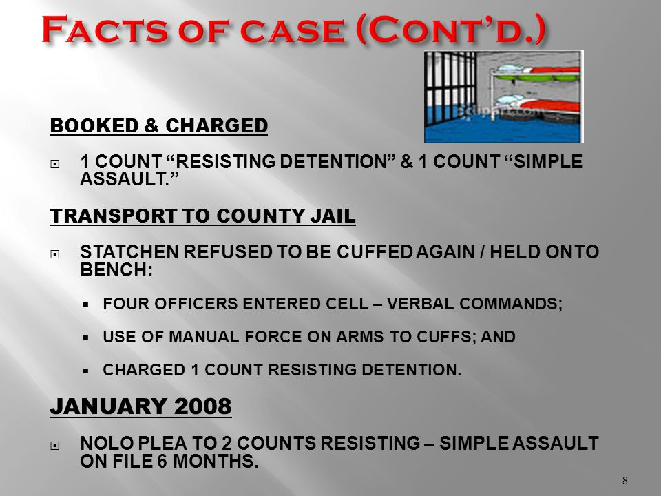 BOOKED & CHARGED  1 COUNT RESISTING DETENTION & 1 COUNT SIMPLE ASSAULT. TRANSPORT TO COUNTY JAIL  STATCHEN REFUSED TO BE CUFFED AGAIN / HELD ONTO BENCH:  FOUR OFFICERS ENTERED CELL – VERBAL COMMANDS;  USE OF MANUAL FORCE ON ARMS TO CUFFS; AND  CHARGED 1 COUNT RESISTING DETENTION.