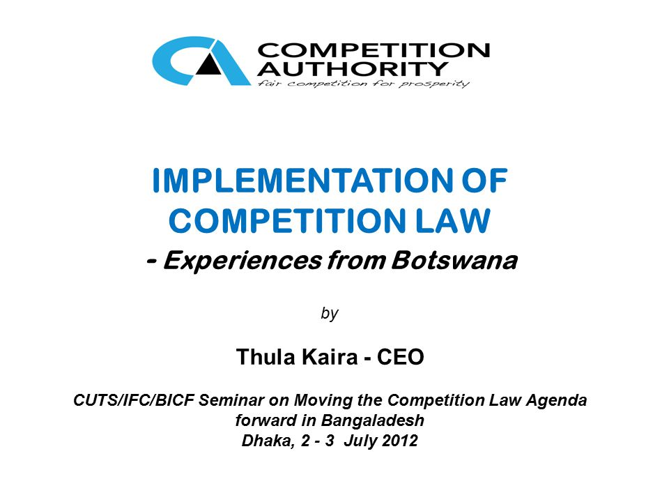 IMPLEMENTATION OF COMPETITION LAW - Experiences from Botswana by Thula Kaira - CEO CUTS/IFC/BICF Seminar on Moving the Competition Law Agenda forward