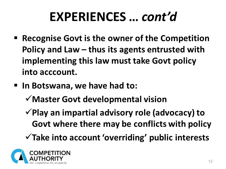 EXPERIENCES … cont'd  Recognise Govt is the owner of the Competition Policy and Law – thus its agents entrusted with implementing this law must take Govt policy into acccount.
