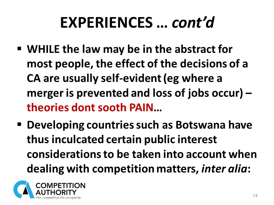 EXPERIENCES … cont'd  WHILE the law may be in the abstract for most people, the effect of the decisions of a CA are usually self-evident (eg where a merger is prevented and loss of jobs occur) – theories dont sooth PAIN…  Developing countries such as Botswana have thus inculcated certain public interest considerations to be taken into account when dealing with competition matters, inter alia: 14