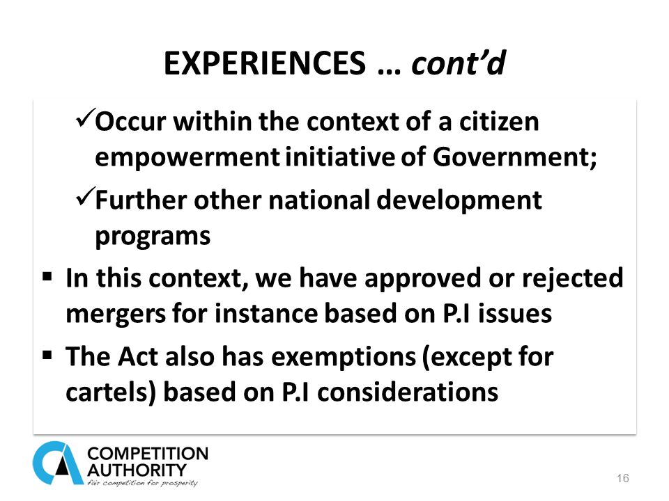 EXPERIENCES … cont'd Occur within the context of a citizen empowerment initiative of Government; Further other national development programs  In this context, we have approved or rejected mergers for instance based on P.I issues  The Act also has exemptions (except for cartels) based on P.I considerations Occur within the context of a citizen empowerment initiative of Government; Further other national development programs  In this context, we have approved or rejected mergers for instance based on P.I issues  The Act also has exemptions (except for cartels) based on P.I considerations 16