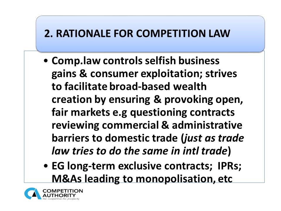 Comp.law controls selfish business gains & consumer exploitation; strives to facilitate broad-based wealth creation by ensuring & provoking open, fair markets e.g questioning contracts reviewing commercial & administrative barriers to domestic trade (just as trade law tries to do the same in intl trade) EG long-term exclusive contracts; IPRs; M&As leading to monopolisation, etc 2.